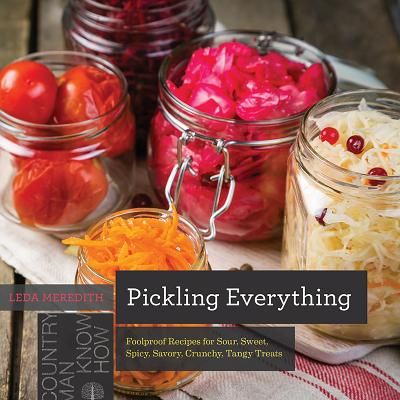 Pickling Everything: Foolproof Recipes for Sour, Sweet, Spicy, Savory, Crunchy, Tangy Treats (Countryman Know How) Cover Image