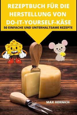 Rezeptbuch Für Die Herstellung Von Do-It-Yourself-Käse 50 Einfache Und Unterhaltsame Rezepte Cover Image