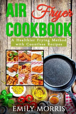 Air Fryer Cookbook: A Healthier Frying Method with Countless Recipes Cover Image