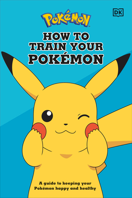 How To Train Your Pokémon: A guide to keeping your Pokémon happy and healthy Cover Image