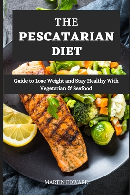 The Pescatarian Diet: Guide to Lose Weight and Stay Healthy With Vegetarian & Seafood Cover Image