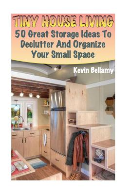 Tiny House Living: 50 Great Storage Ideas To Declutter And Organize Your Small Space: (Tiny House Building) Cover Image