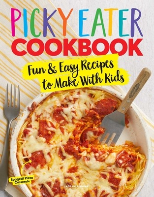 The Picky Eater Cookbook: Fun Recipes to Make With Kids (That They'll Actually Eat!) Cover Image