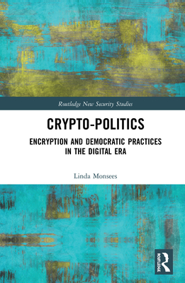 Crypto-Politics: Encryption and Democratic Practices in the Digital Era (Routledge New Security Studies) Cover Image
