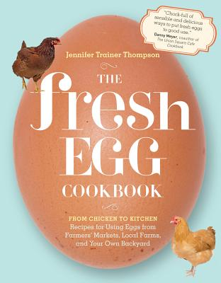 The Fresh Egg Cookbook: From Chicken to Kitchen, Recipes for Using Eggs from Farmers' Markets, Local Farms, and Your Own Backyard Cover Image