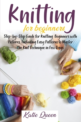 Knitting Beginners Guide: Step-by-Step Guide for Knitting Beginners with Pictures, Including Easy Patterns to Master the Knit Technique in Few D Cover Image