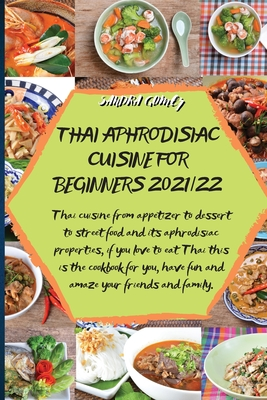Thai Aphrodisiac Cuisine for Beginners 2021/22: Thai cuisine from appetizer to dessert to street food and its aphrodisiac properties, if you love to e Cover Image