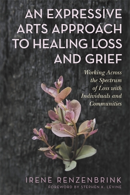 An Expressive Arts Approach to Healing Loss and Grief: Working Across the Spectrum of Loss with Individuals and Communities Cover Image