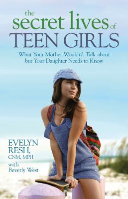 The Secret Lives of Teen Girls: What Your Mother Wouldn't Talk about but Your Daughter Needs to Know Cover Image