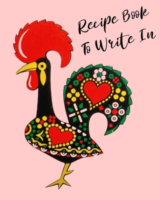 Recipe Book To Write In: Rooster Cookbook, recipe book to write in, ideal for keeping all the traditional family recipes that you collect. Cover Image
