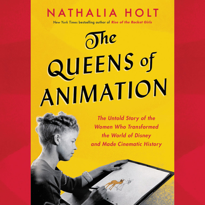 The Queens of Animation Lib/E: The Untold Story of the Women Who Transformed the World of Disney and Made Cinematic History Cover Image