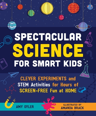 Spectacular Science for Smart Kids: Clever Experiments and STEM Activities for Hours of Screen-Free Fun at Home Cover Image