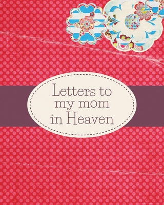 Letters To My Mom In Heaven: : Wonderful Mom - Heart Feels Treasure - Keepsake Memories - Grief Journal - Our Story - Dear Mom - For Daughters - Fo Cover Image