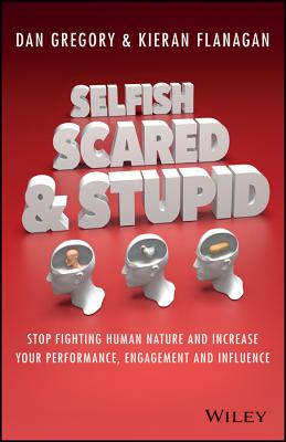 Selfish, Scared and Stupid: Stop Fighting Human Nature and Increase Your Performance, Engagement and Influence Cover Image