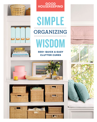 Good Housekeeping Simple Organizing Wisdom, 3: 500+ Quick & Easy Clutter Cures (Simple Wisdom #3) Cover Image