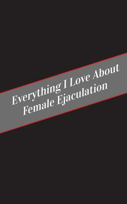 Everything I Love About Female Ejaculation: A Safe Place For Your Kinky Thoughts Cover Image