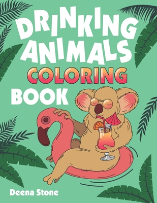 Drinking Animals Coloring Book: A Fun Coloring Gift Book for Adults with 25 Stress Relieving Animal Designs and Quick and Easy Top-Ranked Cocktail Rec Cover Image
