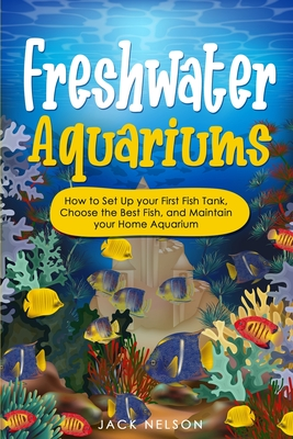 Freshwater Aquariums: How to Set Up your First Fish Tank, Choose the Best Fish, and Maintain your Home Aquarium Cover Image