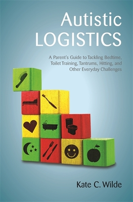 Autistic Logistics: A Parent's Guide to Tackling Bedtime, Toilet Training, Tantrums, Hitting, and Other Everyday Challenges Cover Image