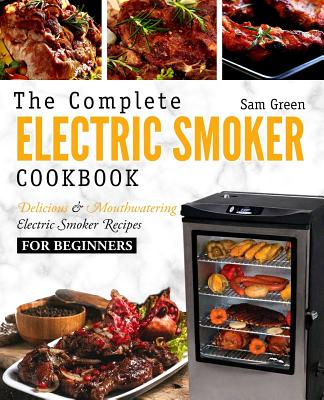 Electric Smoker Cookbook: The Complete Electric Smoker Cookbook - Delicious and Mouthwatering Electric Smoker Recipes For Beginners Cover Image