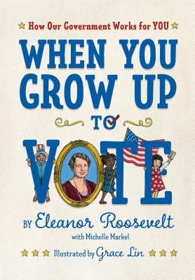 When You Grow Up to Vote: How Our Government Words for You by Eleanor Roosevelt with Michelle Markel