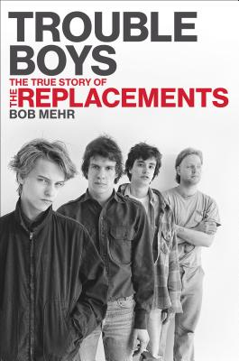 Trouble Boys: The True Story of the Replacements Cover Image
