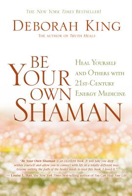 Be Your Own Shaman: Heal Yourself and Others with 21st-Century Energy Medicine Cover Image