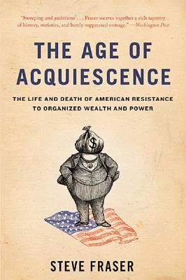The Age of Acquiescence: The Life and Death of American Resistance to Organized Wealth and Power Cover Image