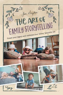 The Art of Family Storytelling: create your legacy and celebrate your messy, beautiful life Cover Image