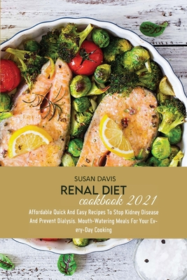 Renal Diet Cookbook 2021: Affordable Quick And Easy Recipes To Stop Kidney Disease And Prevent Dialysis. Mouth-Watering Meals For Your Every-Day Cover Image