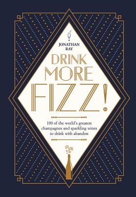 Drink More Fizz: 100 of the World's Greatest Champagnes and Sparkling Wines to Drink with Abandon Cover Image