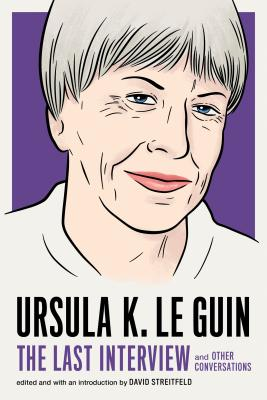 Ursula K. Le Guin: The Last Interview: and Other Conversations (The Last Interview Series) Cover Image