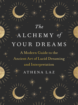 The Alchemy of Your Dreams: A Modern Guide to the Ancient Art of Lucid Dreaming and Interpretation Cover Image