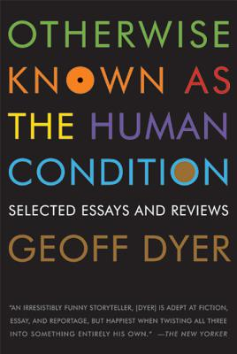 Otherwise Known as the Human Condition: Selected Essays and Reviews, 1989-2010 Cover Image