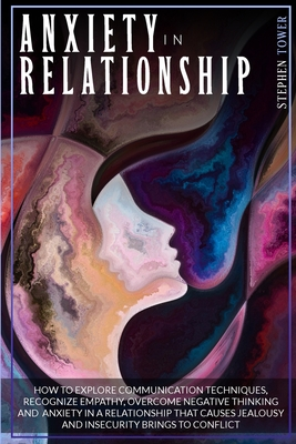 Anxiety in Relationship: How to Explore Communication Techniques, Recognize Empathy, Overcome Negative Thinking and Anxiety in a Relationship T (Creativity #4) Cover Image