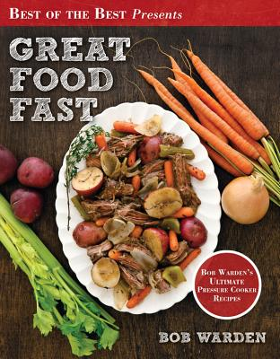 Great Food Fast: Bob Warden's Ultimate Pressure Cooker Recipes (Best of the Best Presents) Cover Image