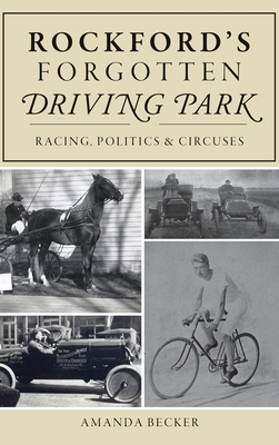 Rockford's Forgotten Driving Park: Racing, Politics and Circuses Cover Image