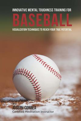 Innovative Mental Toughness Training for Baseball: Visualization Techniques to Reach Your True Potential Cover Image