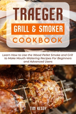 Traeger Grill & Smoker Cookbook: Learn How to Use the Wood Pellet Smoke and Grill to Make Mouth-Watering Recipes For Beginners and Advanced Users Cover Image