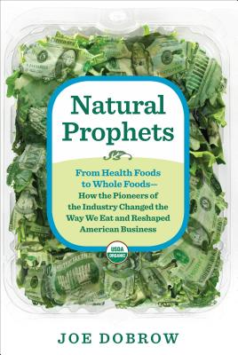Natural Prophets: From Health Foods to Whole Foods--How the Pioneers of the Industry Changed the Way We Eat and Reshaped American Business Cover Image