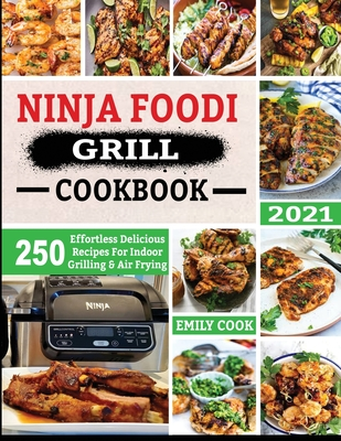Ninja Foodi Grill Cookbook 2021: 250 Effortless Delicious Recipes For Indoor Grilling & Air Frying Cover Image