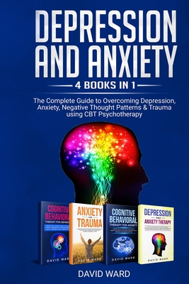 Depression and Anxiety: 4 BOOKS IN 1: The Complete Guide to Overcoming Depression, Anxiety, Negative Thought Patterns & Trauma Using CBT Psych Cover Image