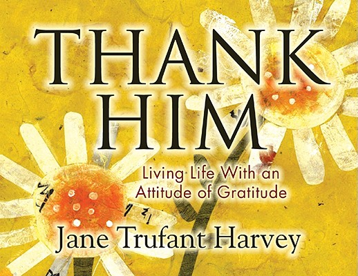 Thank Him: Living Life with an Attitude of Gratitude Cover Image