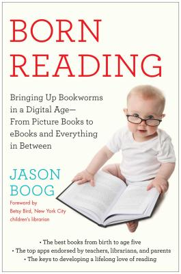 Born Reading: Bringing Up Bookworms in a Digital Age -- From Picture Books to eBooks and Everything in Between Cover Image