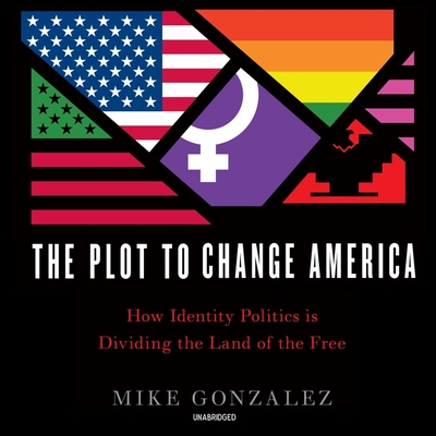 The Plot to Change America Lib/E: How Identity Politics Is Dividing the Land of the Free Cover Image