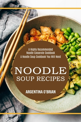 Noodle Soup Recipes: A Highly Recommended Noodle Casserole Cookbook (A Noodle Soup Cookbook You Will Need) Cover Image