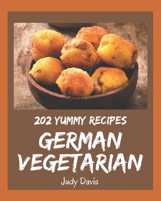 202 Yummy German Vegetarian Recipes: Yummy German Vegetarian Cookbook - All The Best Recipes You Need are Here! Cover Image