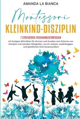 Montessori- Kleinkind-Disziplin: 7 stressfreie Erziehungsstrategien mit lustigen Aktivitäten für drinnen und draußen zum Erlernen von Disziplin Cover Image