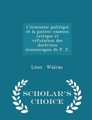 L'Economie Politique Et La Justice: Examen Critique Et Refutation Des Doctrines Economiques de P. J. - Scholar's Choice Edition Cover Image
