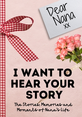 Dear Nana. I Want To Hear Your Story: A Guided Memory Journal to Share The Stories, Memories and Moments That Have Shaped Nana's Life 7 x 10 inch Cover Image